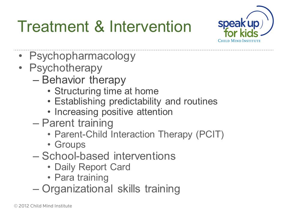 Treatment & Intervention Psychopharmacology Psychotherapy –Behavior therapy Structuring time at home Establishing predictability and routines Increasing positive attention –Parent training Parent-Child Interaction Therapy (PCIT) Groups –School-based interventions Daily Report Card Para training –Organizational skills training