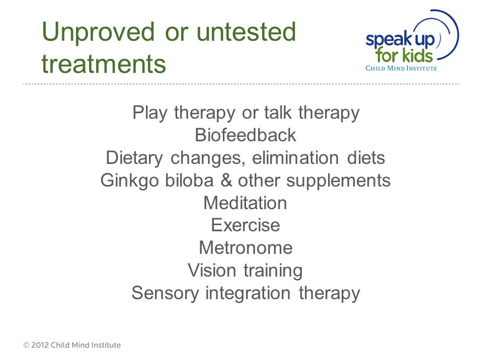 Unproved or untested treatments Play therapy or talk therapy Biofeedback Dietary changes, elimination diets Ginkgo biloba & other supplements Meditation Exercise Metronome Vision training Sensory integration therapy
