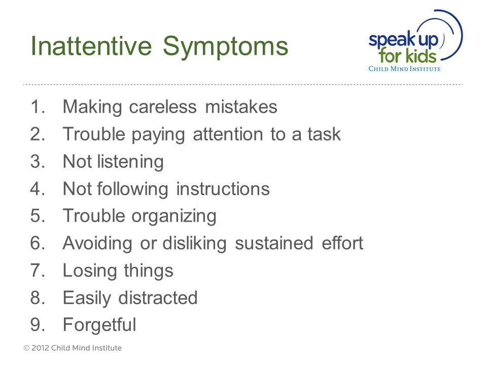 Inattentive Symptoms 1.Making careless mistakes 2.Trouble paying attention to a task 3.Not listening 4.Not following instructions 5.Trouble organizing 6.Avoiding or disliking sustained effort 7.Losing things 8.Easily distracted 9.Forgetful