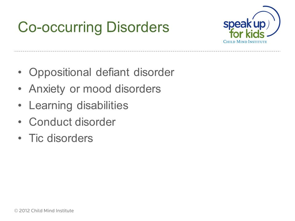 Co-occurring Disorders Oppositional defiant disorder Anxiety or mood disorders Learning disabilities Conduct disorder Tic disorders ½ of ADHD patients have > 2 diagnoses