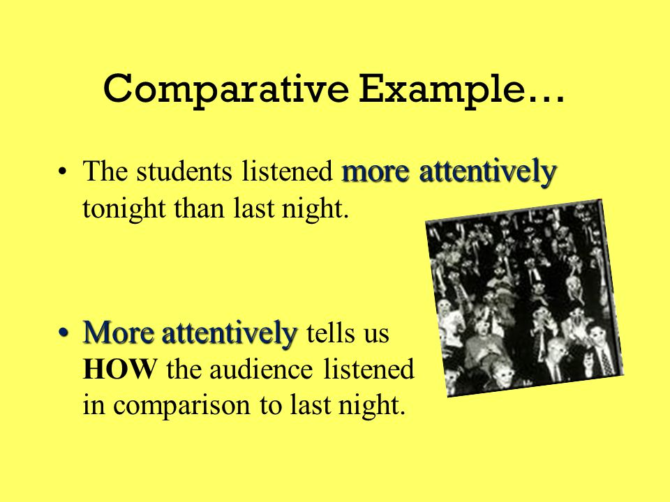 Then there are  Comparative Adverbs comparative formThe comparative form of an adverb compares TWO ACTIONS.