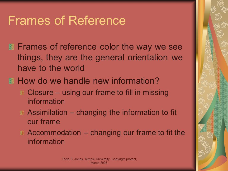 Tricia S. Jones, Temple University. Copyright protect, March 2006. Frames of Reference Frames of reference color the way we see things, they are the g