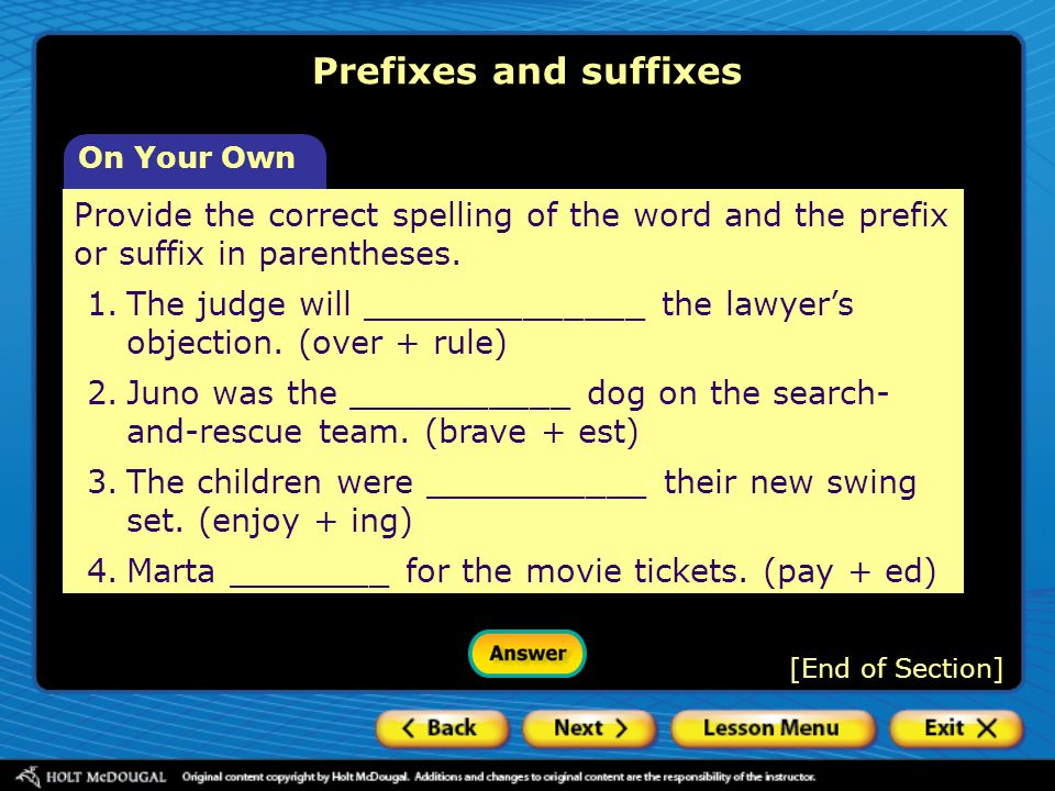 On Your Own Provide the correct spelling of the word and the prefix or suffix in parentheses. 1.The judge will ______________ the lawyer's objection.