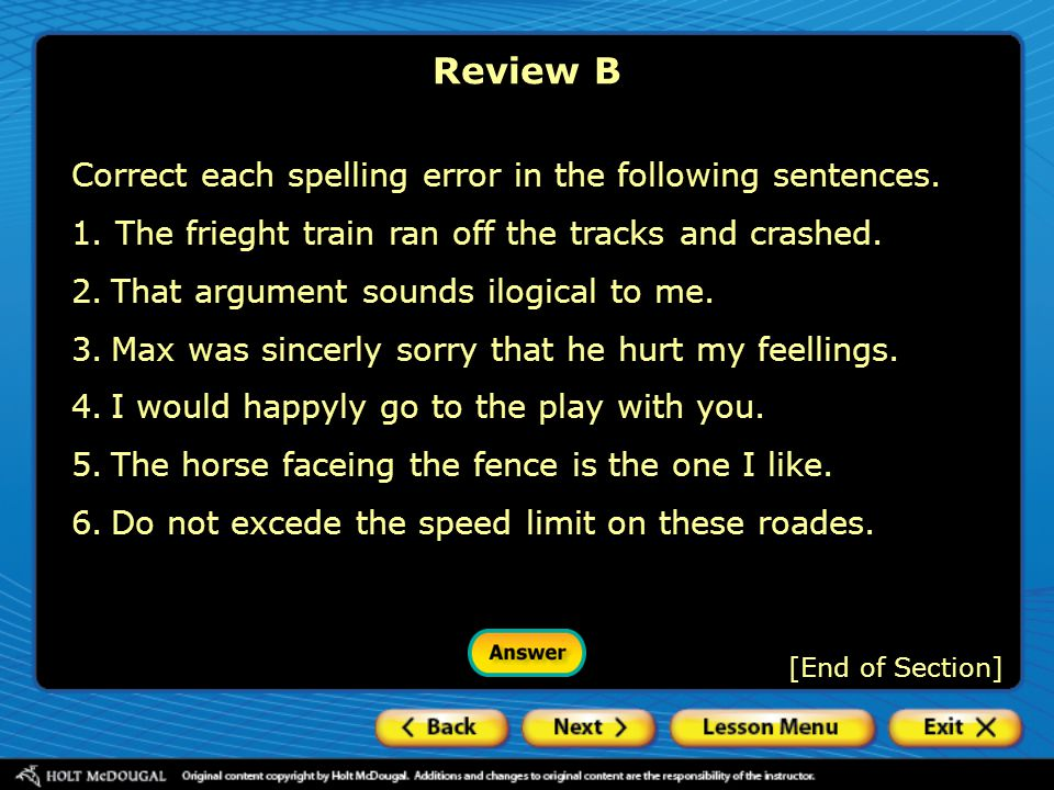 [End of Section] Review B Correct each spelling error in the following sentences. 1. The frieght train ran off the tracks and crashed. 2.That argument
