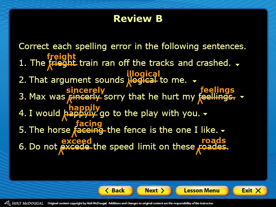 Correct each spelling error in the following sentences. 1. The frieght train ran off the tracks and crashed. 2.That argument sounds ilogical to me. 3.