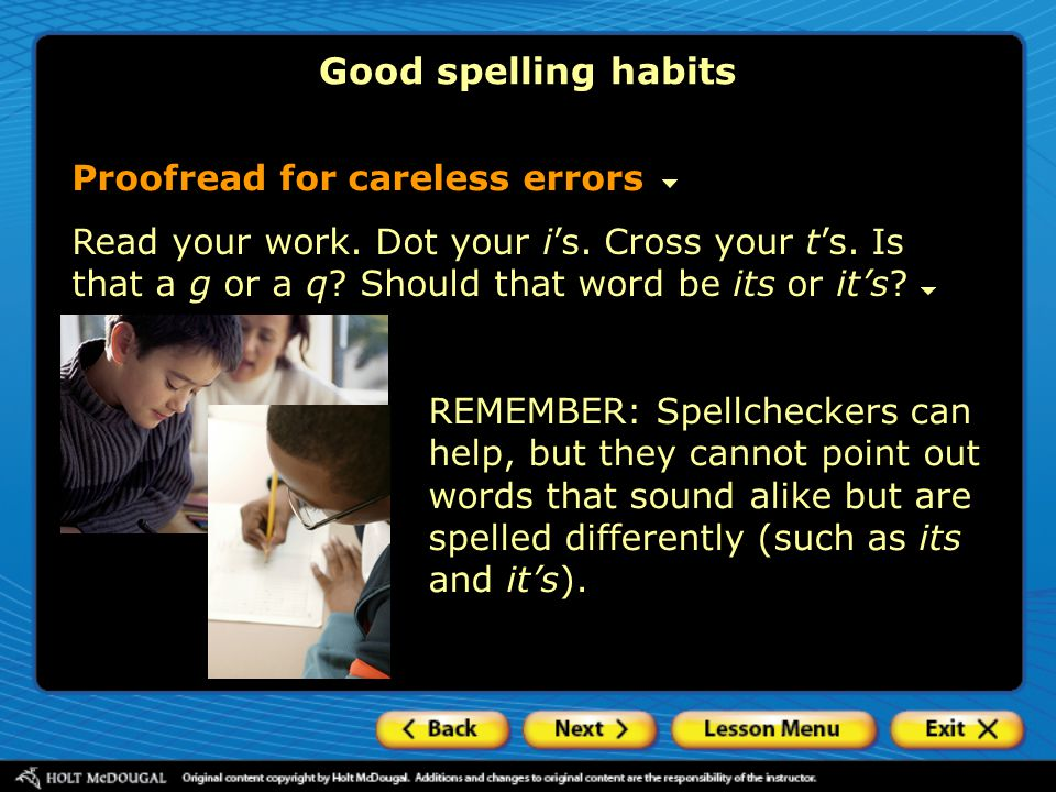 REMEMBER: Spellcheckers can help, but they cannot point out words that sound alike but are spelled differently (such as its and it's). Read your work.