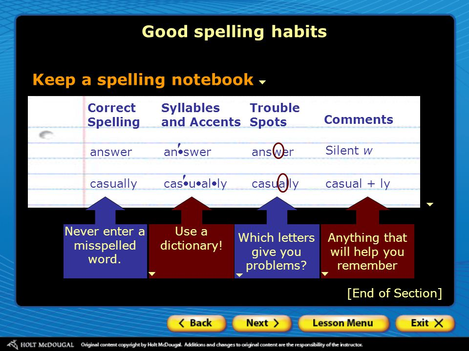 Good spelling habits Keep a spelling notebook Correct Spelling Syllables and Accents Trouble Spots Comments answer answer answer Silent w casually ca
