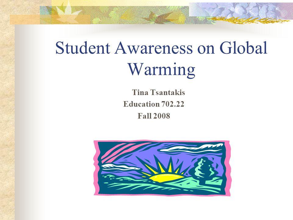 Student Awareness on Global Warming Tina Tsantakis Education 702.22 Fall 2008
