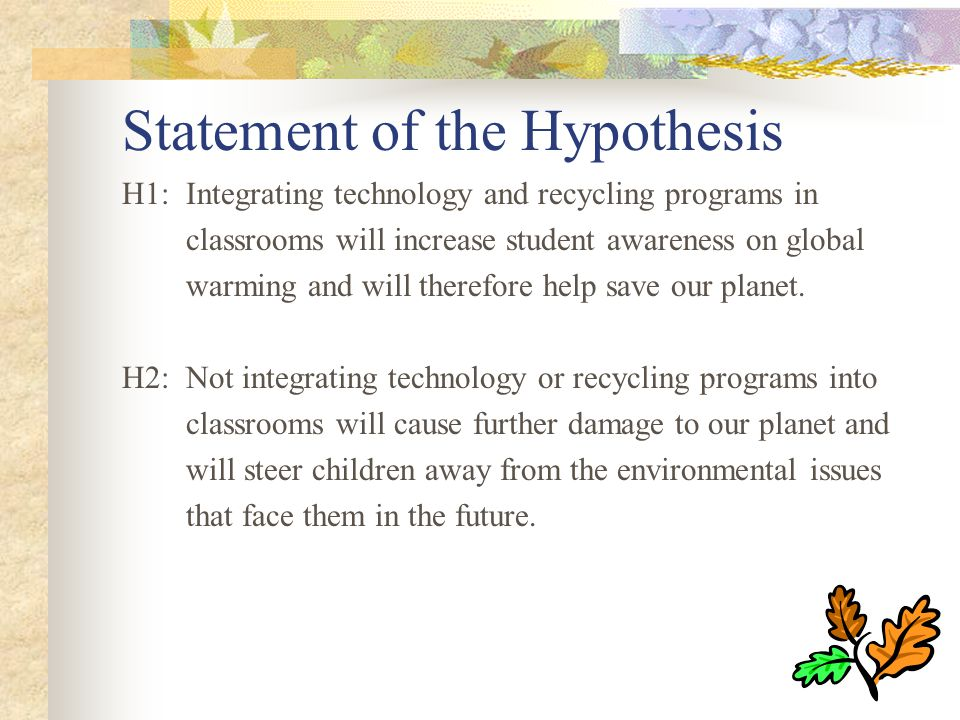 Statement of the Hypothesis H1: Integrating technology and recycling programs in classrooms will increase student awareness on global warming and will therefore help save our planet.