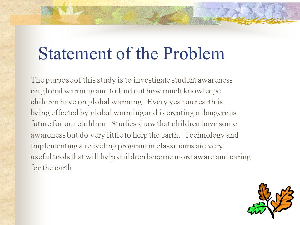 Statement of the Problem The purpose of this study is to investigate student awareness on global warming and to find out how much knowledge children have on global warming.