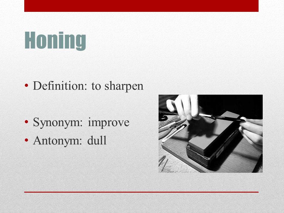 Honing Definition: to sharpen Synonym: improve Antonym: dull