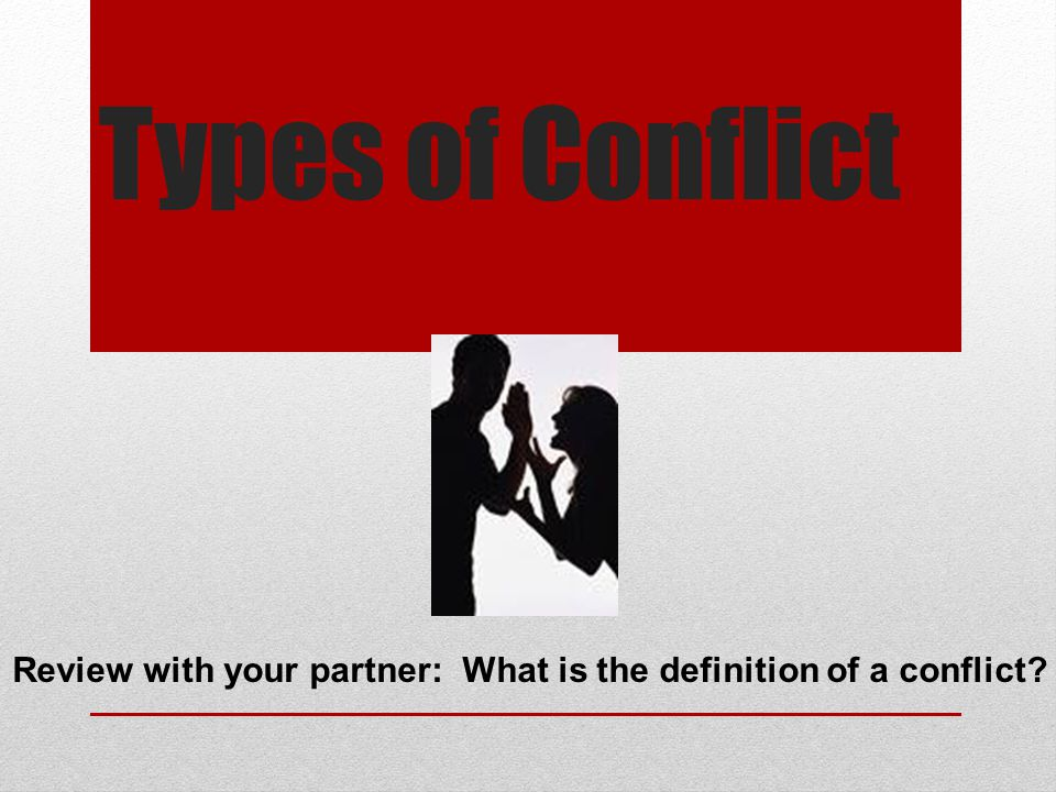 Types of Conflict Review with your partner: What is the definition of a conflict?