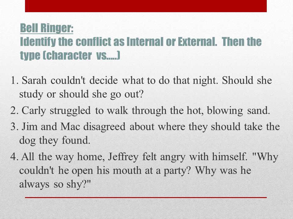 Bell Ringer: Identify the conflict as Internal or External. Then the type (character vs…..) 1. Sarah couldn't decide what to do that night. Should she