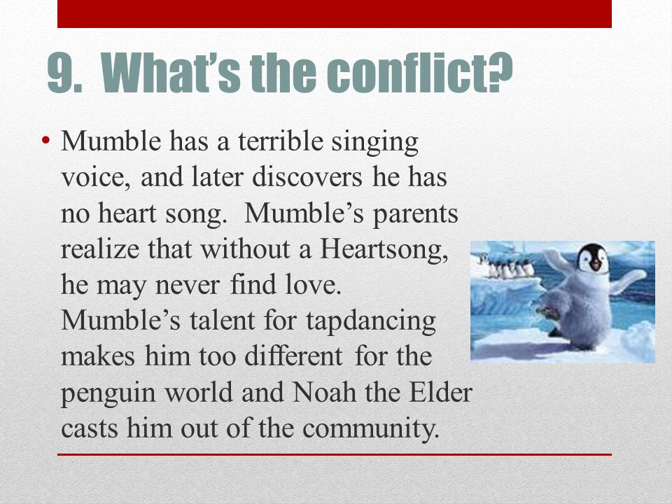 9. What's the conflict? Mumble has a terrible singing voice, and later discovers he has no heart song. Mumble's parents realize that without a Heartso