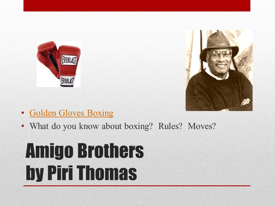 Amigo Brothers by Piri Thomas Golden Gloves Boxing What do you know about boxing? Rules? Moves?