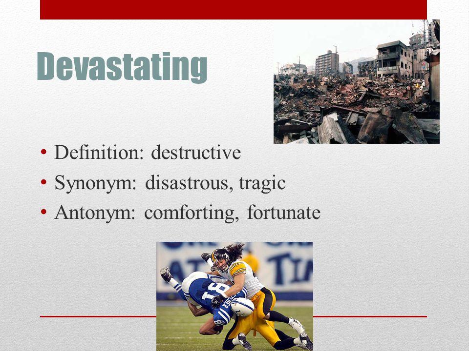 Devastating Definition: destructive Synonym: disastrous, tragic Antonym: comforting, fortunate