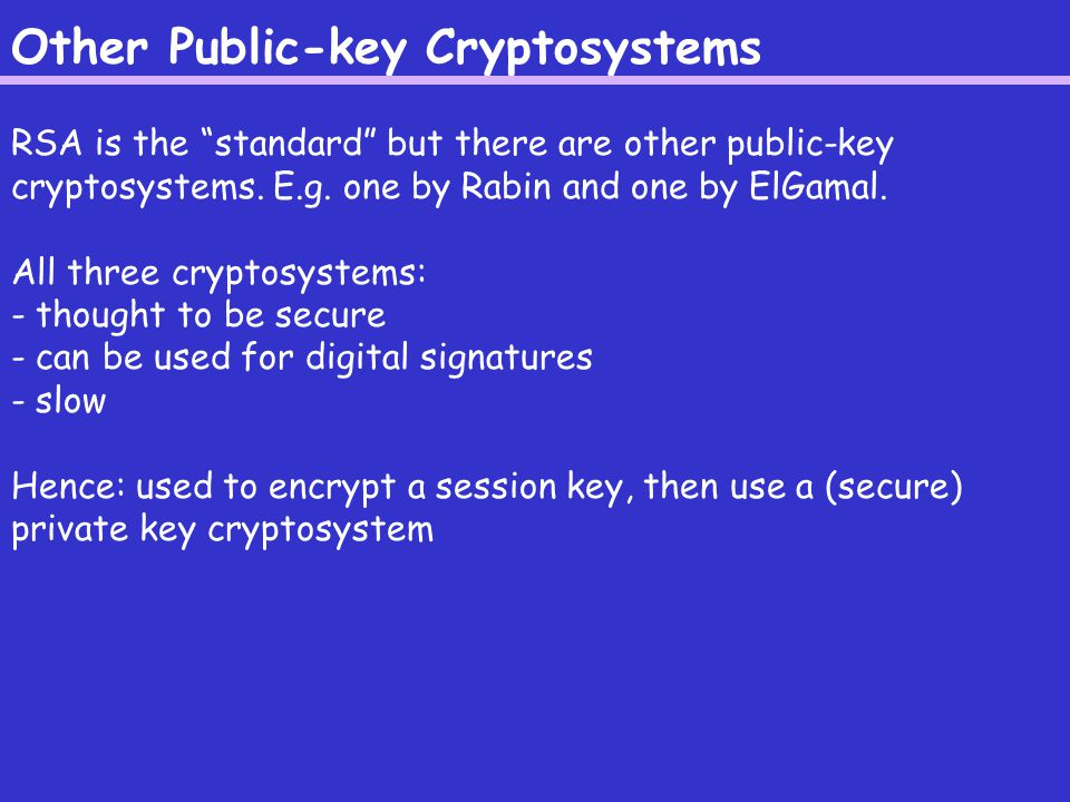 Other Public-key Cryptosystems RSA is the standard but there are other public-key cryptosystems.