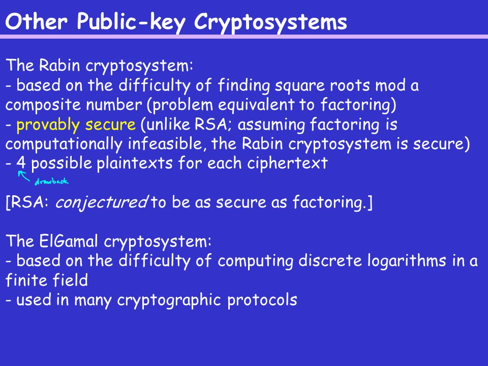 Other Public-key Cryptosystems The Rabin cryptosystem: - based on the difficulty of finding square roots mod a composite number (problem equivalent to factoring) - provably secure (unlike RSA; assuming factoring is computationally infeasible, the Rabin cryptosystem is secure) - 4 possible plaintexts for each ciphertext [RSA: conjectured to be as secure as factoring.] The ElGamal cryptosystem: - based on the difficulty of computing discrete logarithms in a finite field - used in many cryptographic protocols