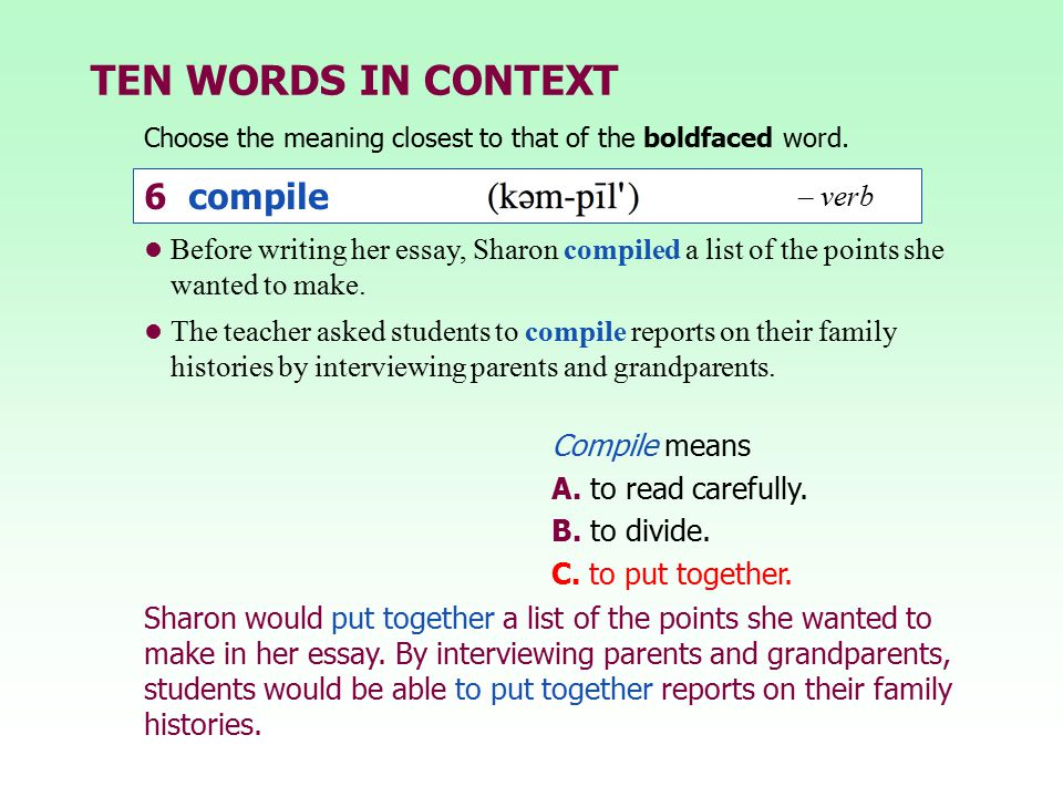 TEN WORDS IN CONTEXT Choose the meaning closest to that of the boldfaced word. Compile means A. to read carefully. B. to divide. C. to put together. B