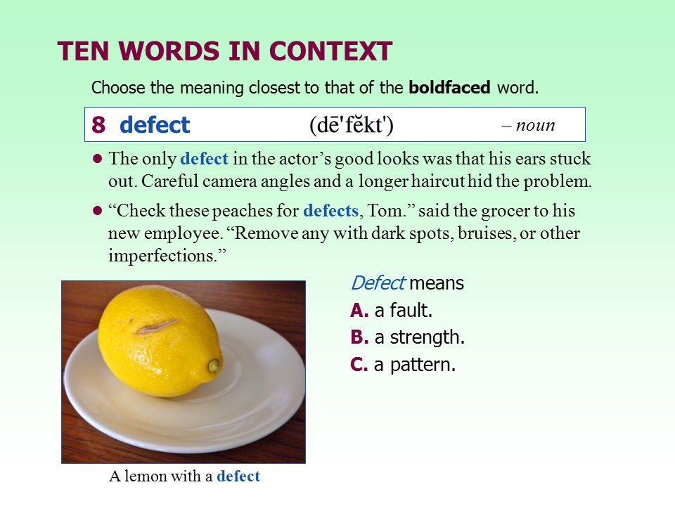 TEN WORDS IN CONTEXT Choose the meaning closest to that of the boldfaced word. Defect means A. a fault. B. a strength. C. a pattern. The only defect i
