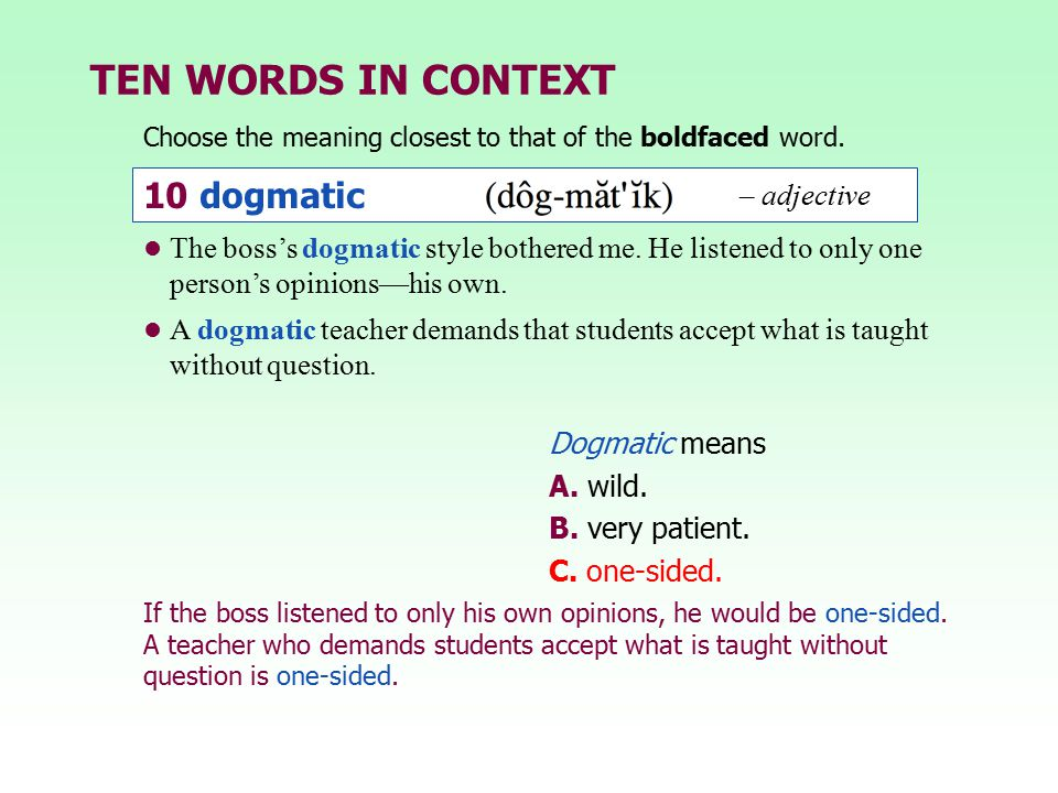 TEN WORDS IN CONTEXT Choose the meaning closest to that of the boldfaced word. Dogmatic means A. wild. B. very patient. C. one-sided. The boss's dogma
