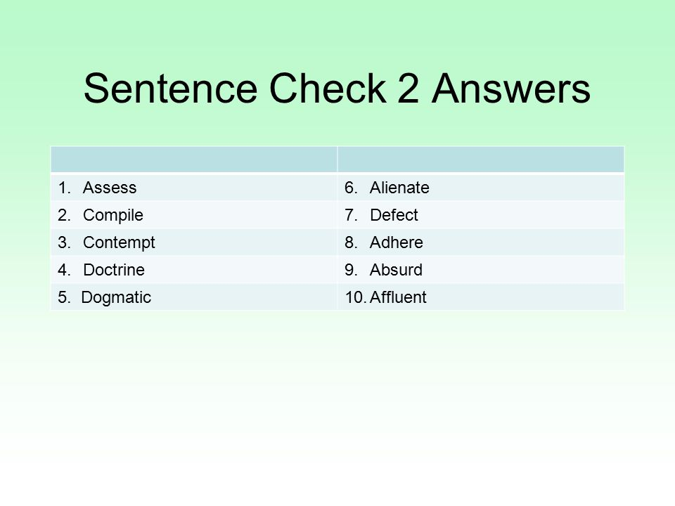Sentence Check 2 Answers 1.Assess6.Alienate 2.Compile7.Defect 3.Contempt8.Adhere 4.Doctrine9.Absurd 5. Dogmatic10.Affluent
