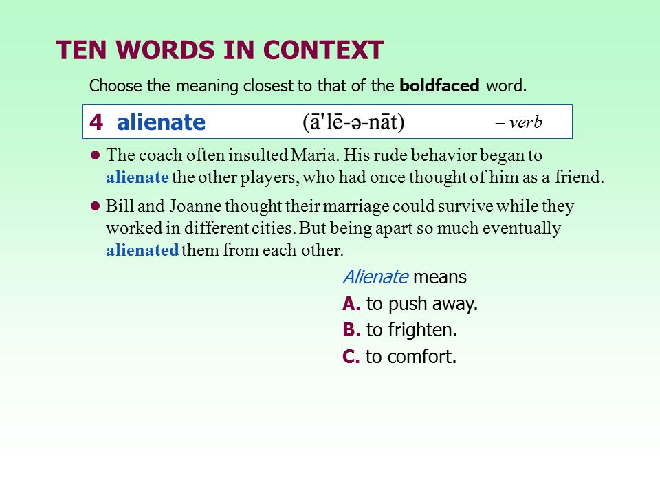 TEN WORDS IN CONTEXT The coach often insulted Maria. His rude behavior began to alienate the other players, who had once thought of him as a friend. B