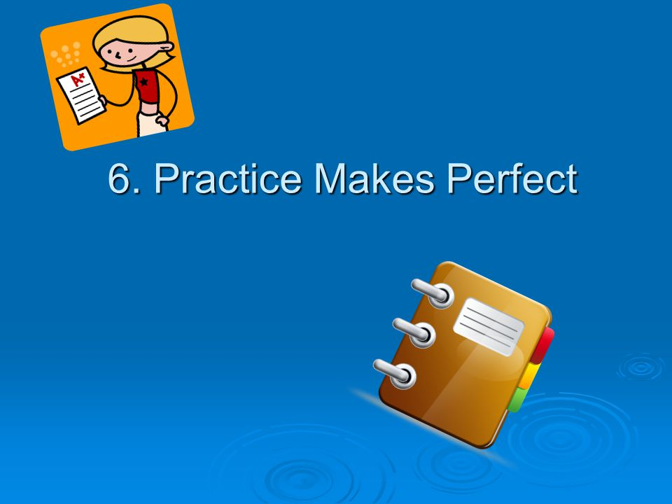 6. Practice Makes Perfect