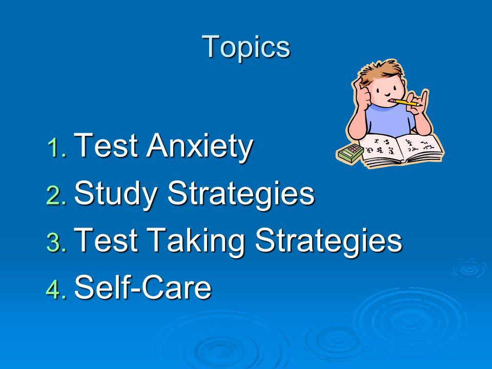 Topics 1. Test Anxiety 2. Study Strategies 3. Test Taking Strategies 4. Self-Care