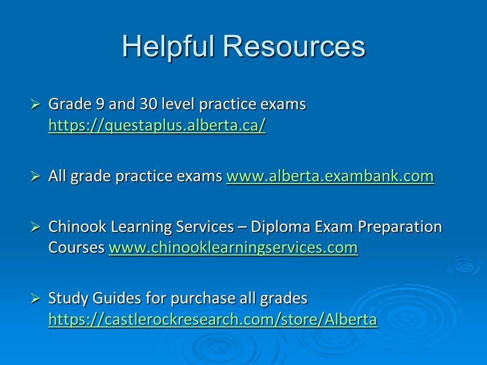 Helpful Resources  Grade 9 and 30 level practice exams https://questaplus.alberta.ca/ https://questaplus.alberta.ca/  All grade practice exams www.alberta.exambank.com www.alberta.exambank.com  Chinook Learning Services – Diploma Exam Preparation Courses www.chinooklearningservices.com www.chinooklearningservices.com  Study Guides for purchase all grades https://castlerockresearch.com/store/Alberta https://castlerockresearch.com/store/Alberta