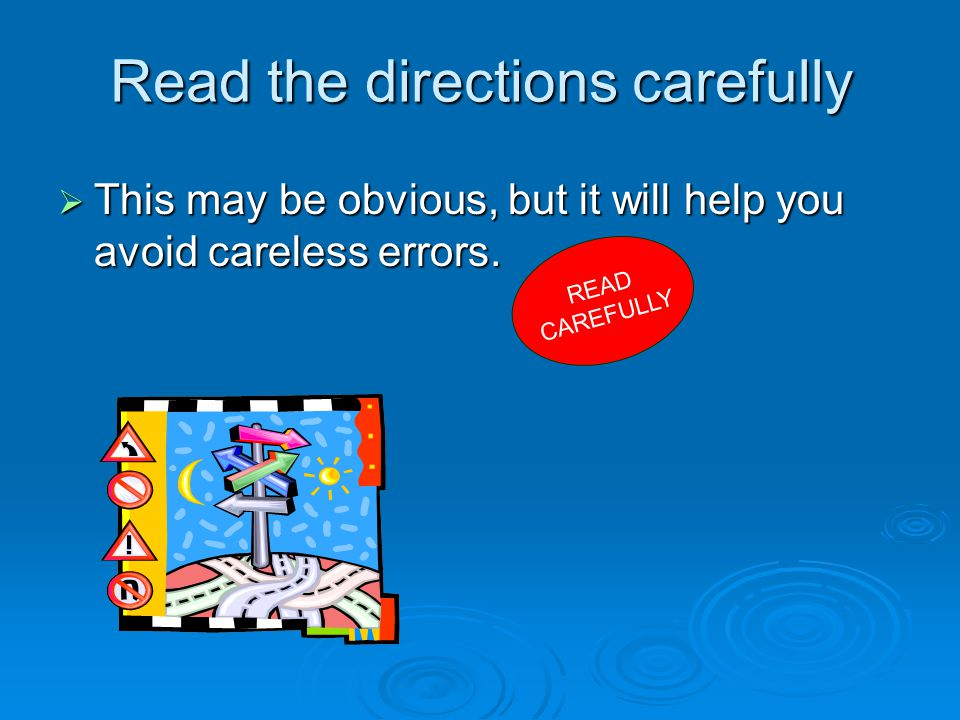 Read the directions carefully  This may be obvious, but it will help you avoid careless errors.