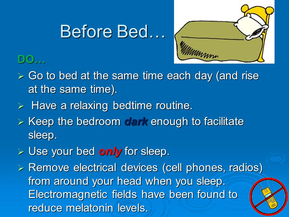 Before Bed… DO…  Go to bed at the same time each day (and rise at the same time).