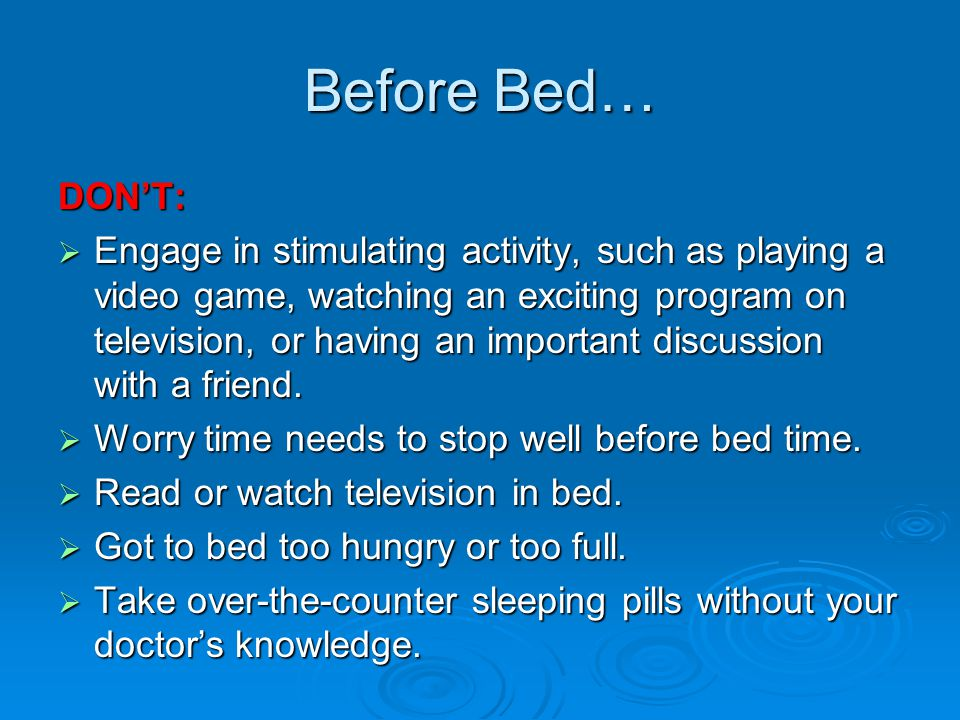 Before Bed… DON'T:  Engage in stimulating activity, such as playing a video game, watching an exciting program on television, or having an important discussion with a friend.