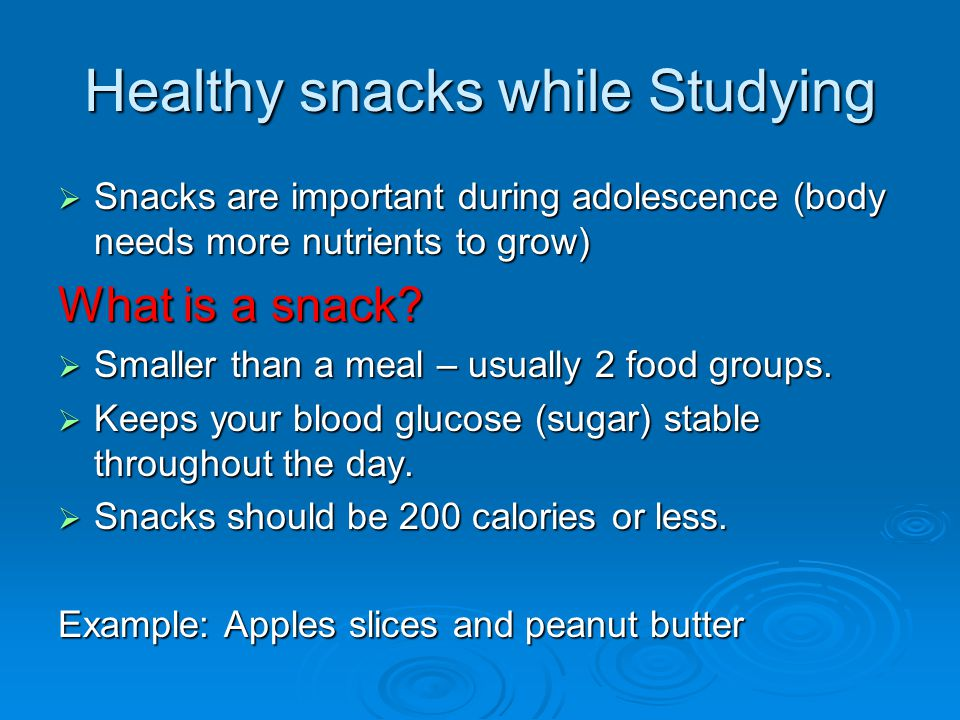 Healthy snacks while Studying  Snacks are important during adolescence (body needs more nutrients to grow) What is a snack.