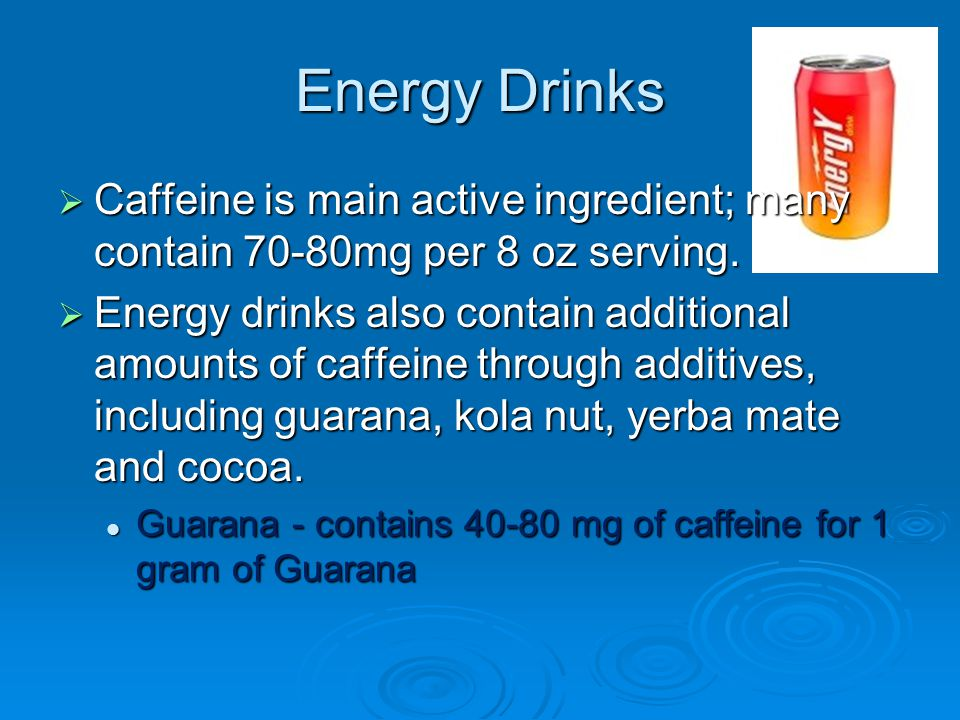 Energy Drinks  Caffeine is main active ingredient; many contain 70-80mg per 8 oz serving.