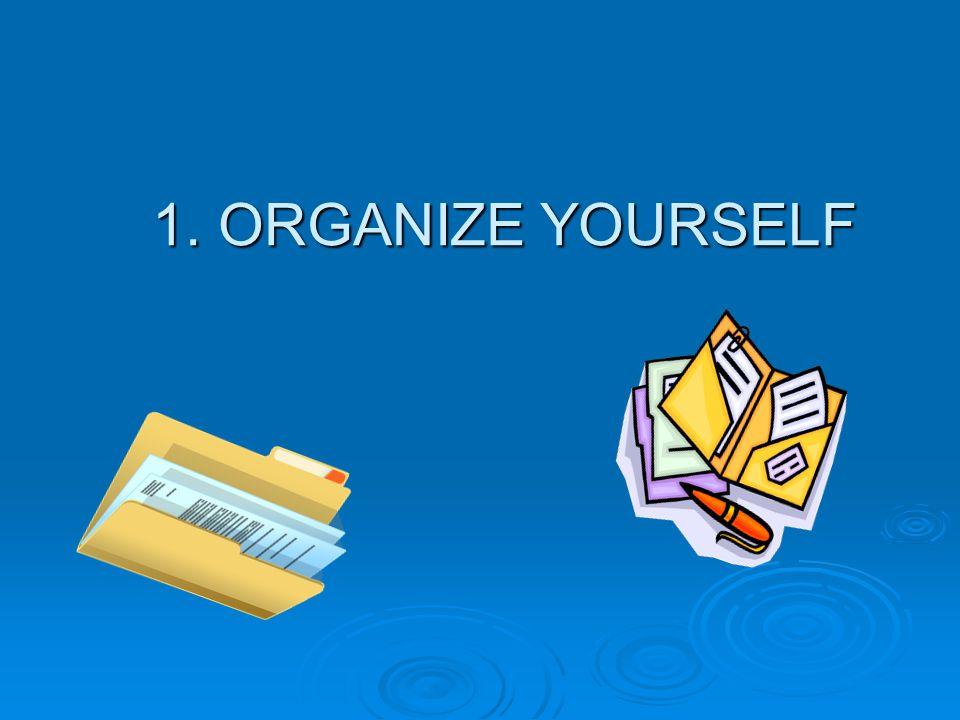 1. ORGANIZE YOURSELF 1. ORGANIZE YOURSELF