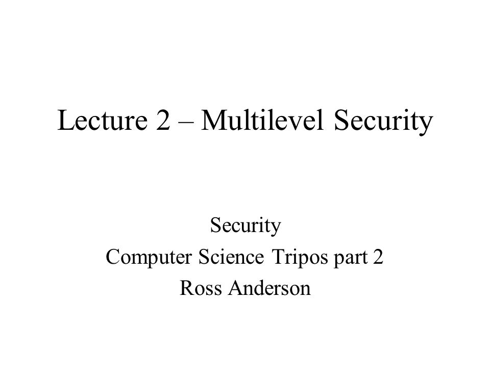 Lecture 2 – Multilevel Security Security Computer Science Tripos part 2 Ross Anderson
