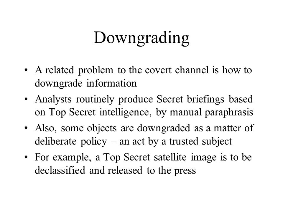Downgrading A related problem to the covert channel is how to downgrade information Analysts routinely produce Secret briefings based on Top Secret intelligence, by manual paraphrasis Also, some objects are downgraded as a matter of deliberate policy – an act by a trusted subject For example, a Top Secret satellite image is to be declassified and released to the press