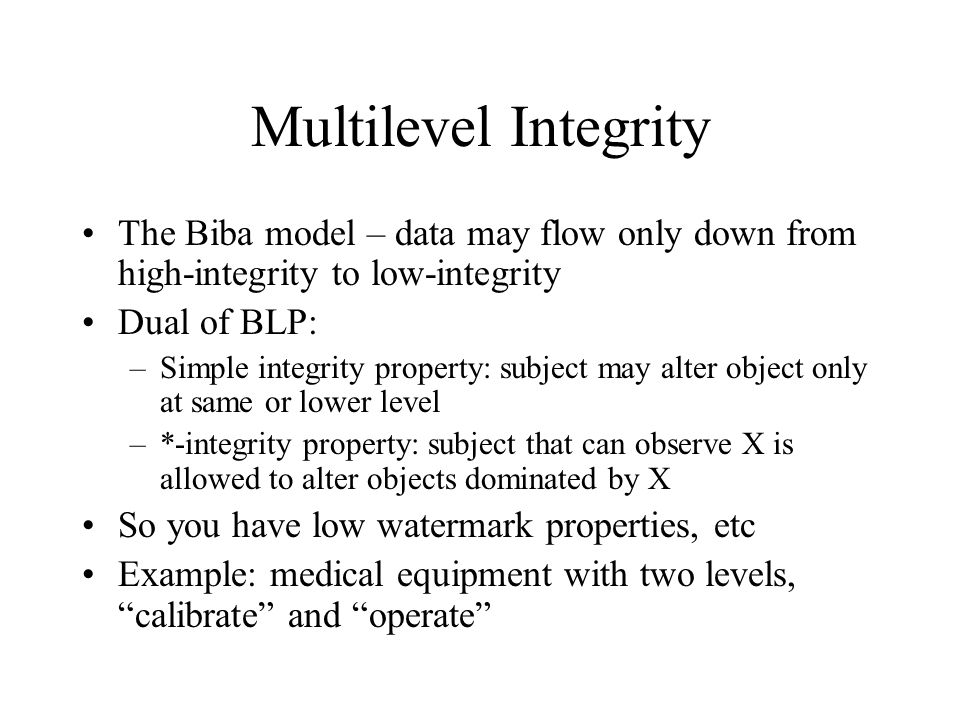 Multilevel Integrity The Biba model – data may flow only down from high-integrity to low-integrity Dual of BLP: –Simple integrity property: subject may alter object only at same or lower level –*-integrity property: subject that can observe X is allowed to alter objects dominated by X So you have low watermark properties, etc Example: medical equipment with two levels, calibrate and operate