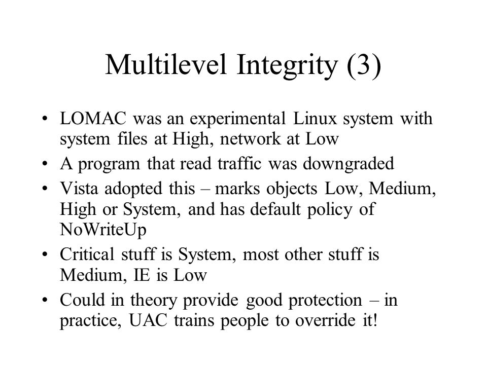 Multilevel Integrity (3) LOMAC was an experimental Linux system with system files at High, network at Low A program that read traffic was downgraded Vista adopted this – marks objects Low, Medium, High or System, and has default policy of NoWriteUp Critical stuff is System, most other stuff is Medium, IE is Low Could in theory provide good protection – in practice, UAC trains people to override it!