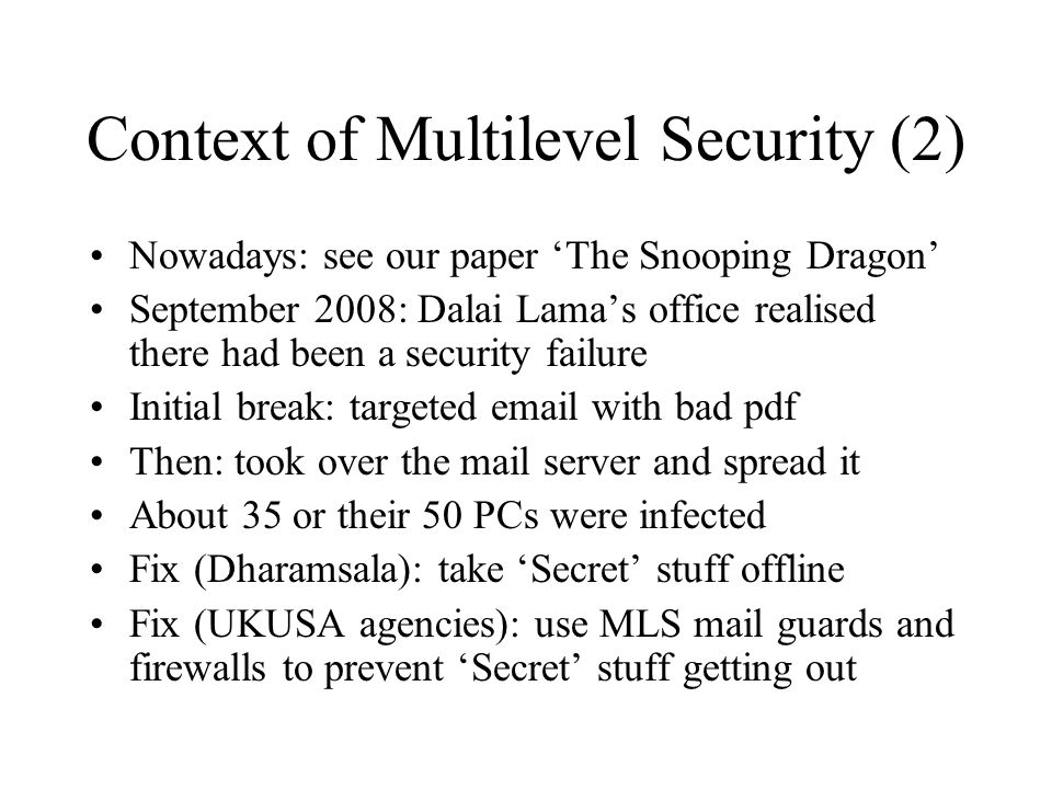 Context of Multilevel Security (2) Nowadays: see our paper 'The Snooping Dragon' September 2008: Dalai Lama's office realised there had been a security failure Initial break: targeted email with bad pdf Then: took over the mail server and spread it About 35 or their 50 PCs were infected Fix (Dharamsala): take 'Secret' stuff offline Fix (UKUSA agencies): use MLS mail guards and firewalls to prevent 'Secret' stuff getting out