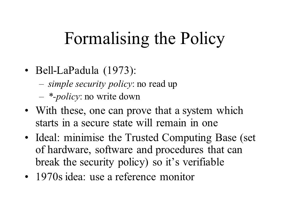 Formalising the Policy Bell-LaPadula (1973): –simple security policy: no read up –*-policy: no write down With these, one can prove that a system which starts in a secure state will remain in one Ideal: minimise the Trusted Computing Base (set of hardware, software and procedures that can break the security policy) so it's verifiable 1970s idea: use a reference monitor