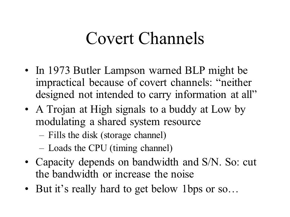 Covert Channels In 1973 Butler Lampson warned BLP might be impractical because of covert channels: neither designed not intended to carry information at all A Trojan at High signals to a buddy at Low by modulating a shared system resource –Fills the disk (storage channel) –Loads the CPU (timing channel) Capacity depends on bandwidth and S/N.