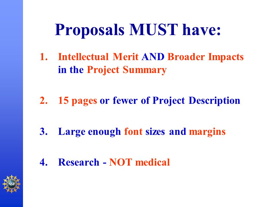 Proposals MUST have: 1.Intellectual Merit AND Broader Impacts in the Project Summary 2.15 pages or fewer of Project Description 3.Large enough font si
