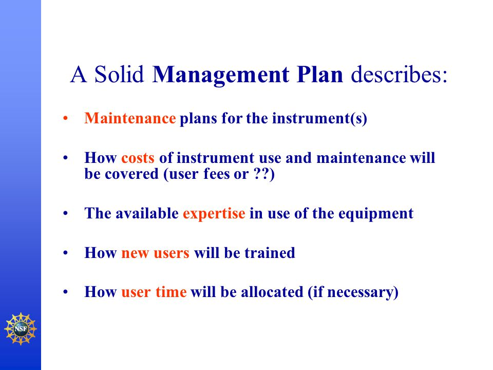A Solid Management Plan describes: Maintenance plans for the instrument(s) How costs of instrument use and maintenance will be covered (user fees or ?