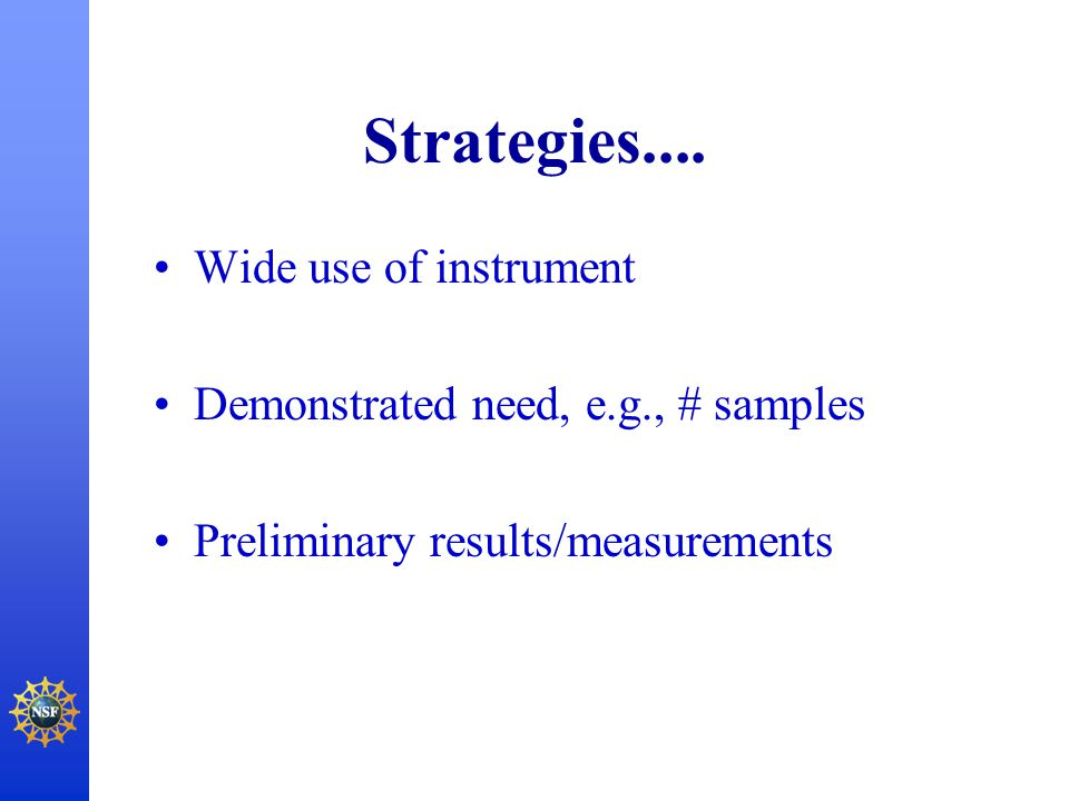 Strategies.... Wide use of instrument Demonstrated need, e.g., # samples Preliminary results/measurements