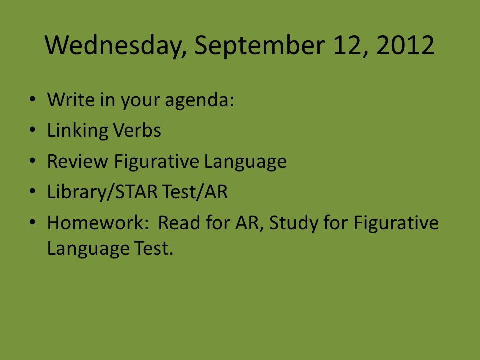 Wednesday, September 12, 2012 Write in your agenda: Linking Verbs Review Figurative Language Library/STAR Test/AR Homework: Read for AR, Study for Figurative Language Test.