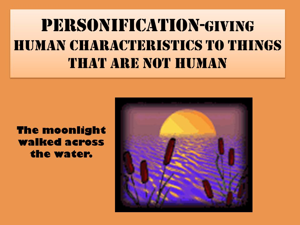 Personification- giving human characteristics to things that are not human The moonlight walked across the water.