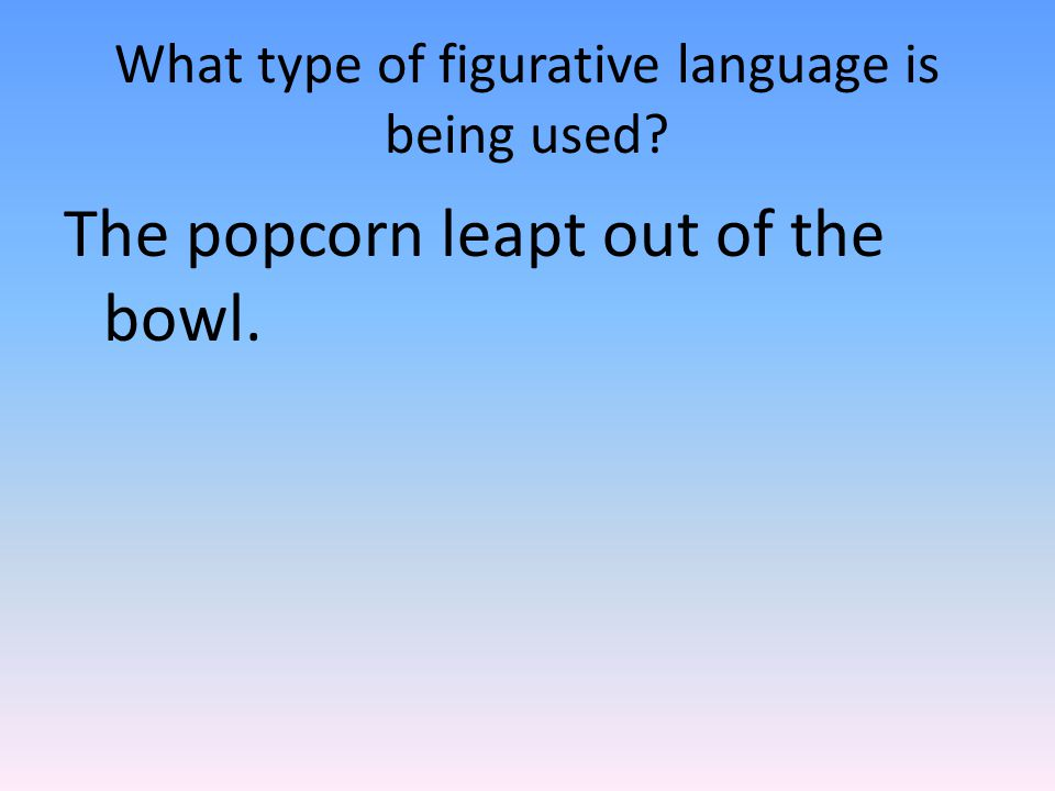 What type of figurative language is being used The popcorn leapt out of the bowl.