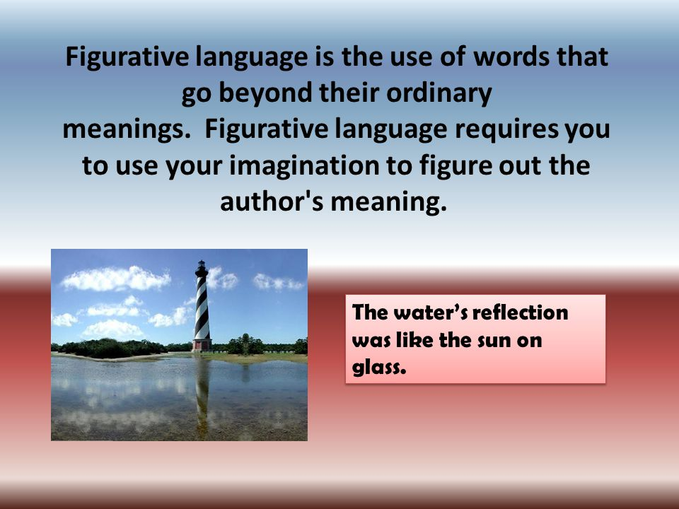 Figurative language is the use of words that go beyond their ordinary meanings.